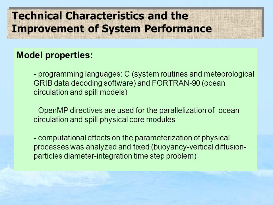 Technical Characteristics and the Improvement of System Performance Model properties: - programming languages: C (system routines and meteorological GRIB data decoding software) and FORTRAN-90 (ocean circulation and spill models) - OpenMP directives are used for the parallelization of ocean circulation and spill physical core modules - computational effects on the parameterization of physical processes was analyzed and fixed (buoyancy-vertical diffusion- particles diameter-integration time step problem)