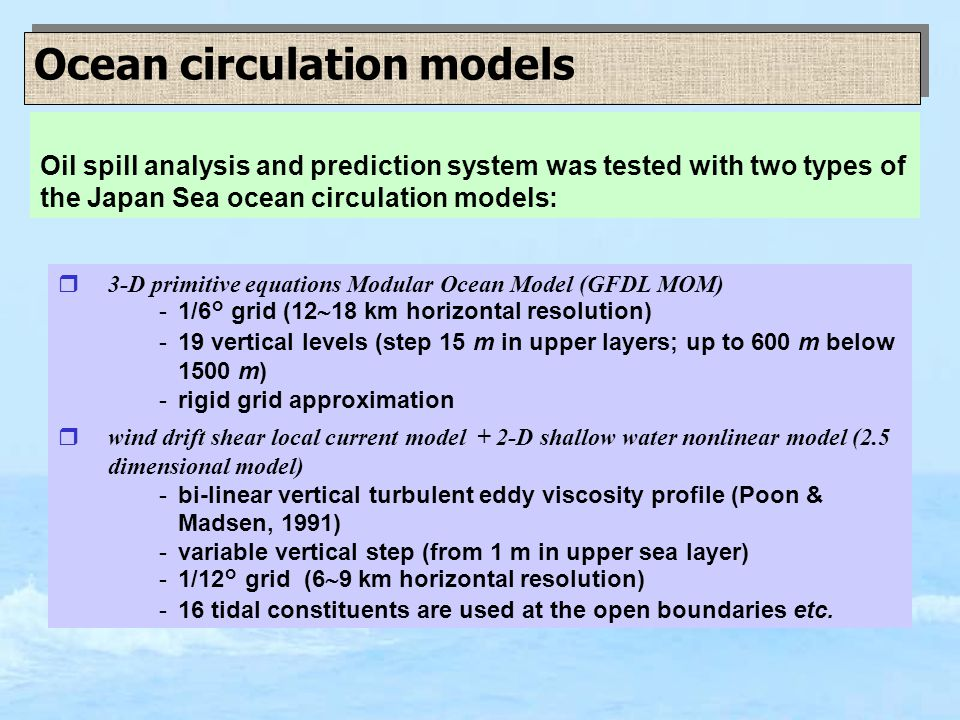 Ocean circulation models r3-D primitive equations Modular Ocean Model (GFDL MOM) -1/6° grid (12  18 km horizontal resolution) -19 vertical levels (step 15 m in upper layers; up to 600 m below 1500 m) -rigid grid approximation rwind drift shear local current model + 2-D shallow water nonlinear model (2.5 dimensional model) -bi-linear vertical turbulent eddy viscosity profile (Poon & Madsen, 1991) -variable vertical step (from 1 m in upper sea layer) -1/12° grid (6  9 km horizontal resolution) -16 tidal constituents are used at the open boundaries etc.