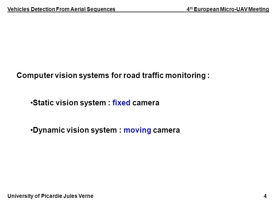 Vehicles Detection From Aerial Sequences 4 th European Micro-UAV Meeting University of Picardie Jules Verne 4 Computer vision systems for road traffic monitoring : Static vision system : fixed camera Dynamic vision system : moving camera