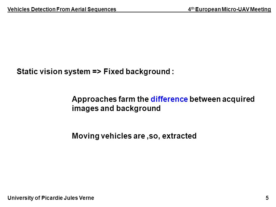 Vehicles Detection From Aerial Sequences 4 th European Micro-UAV Meeting University of Picardie Jules Verne 5 Static vision system => Fixed background : Approaches farm the difference between acquired images and background Moving vehicles are,so, extracted