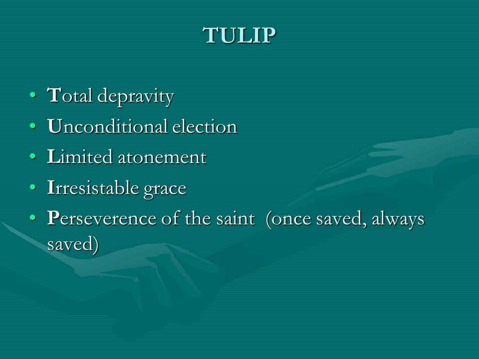 TULIP Total depravityTotal depravity Unconditional electionUnconditional election Limited atonementLimited atonement Irresistable graceIrresistable grace Perseverence of the saint (once saved, always saved)Perseverence of the saint (once saved, always saved)