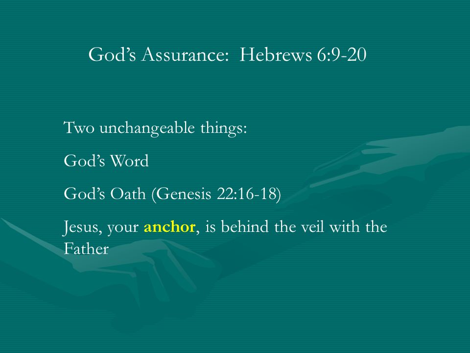 God's Assurance: Hebrews 6:9-20 Two unchangeable things: God's Word God's Oath (Genesis 22:16-18) Jesus, your anchor, is behind the veil with the Father