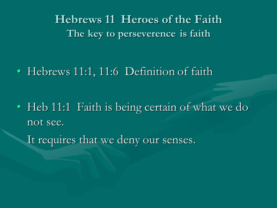 Hebrews 11 Heroes of the Faith The key to perseverence is faith Hebrews 11:1, 11:6 Definition of faithHebrews 11:1, 11:6 Definition of faith Heb 11:1 Faith is being certain of what we do not see.Heb 11:1 Faith is being certain of what we do not see.