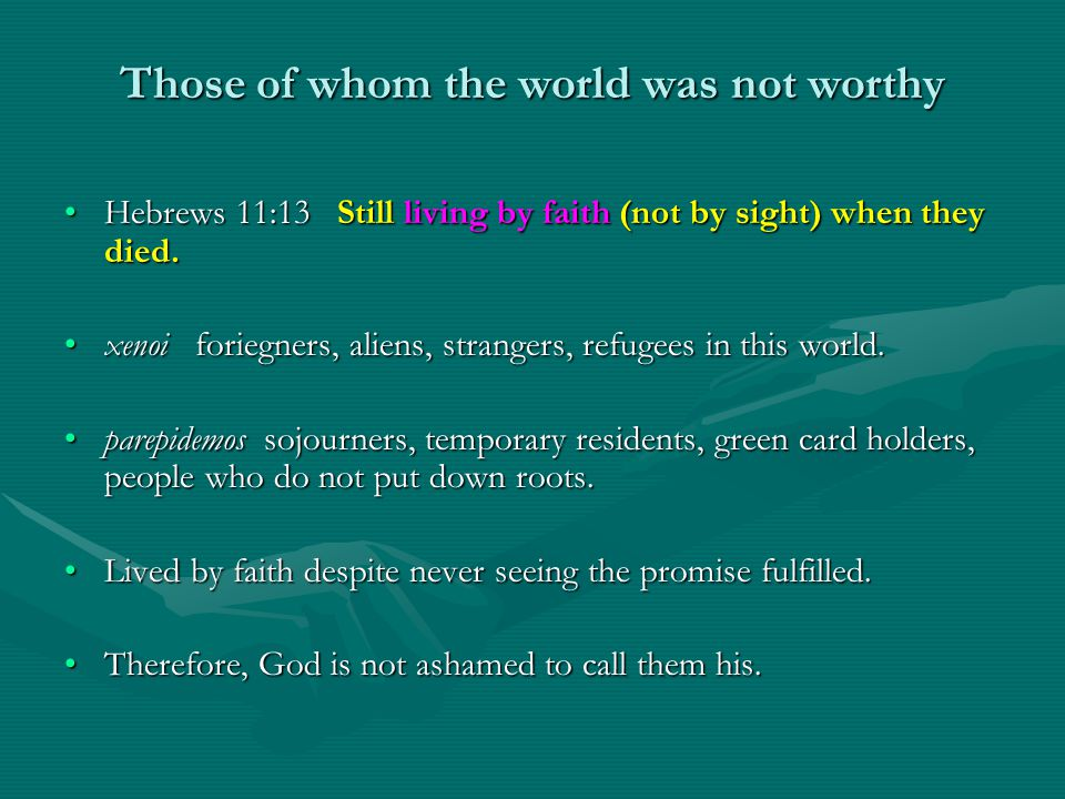 Those of whom the world was not worthy Hebrews 11:13 Still living by faith (not by sight) when they died.Hebrews 11:13 Still living by faith (not by sight) when they died.