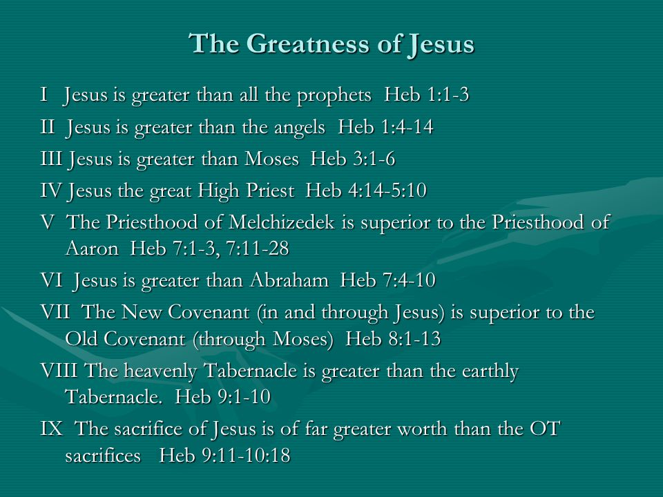 The Greatness of Jesus I Jesus is greater than all the prophets Heb 1:1-3 II Jesus is greater than the angels Heb 1:4-14 III Jesus is greater than Moses Heb 3:1-6 IV Jesus the great High Priest Heb 4:14-5:10 V The Priesthood of Melchizedek is superior to the Priesthood of Aaron Heb 7:1-3, 7:11-28 VI Jesus is greater than Abraham Heb 7:4-10 VII The New Covenant (in and through Jesus) is superior to the Old Covenant (through Moses) Heb 8:1-13 VIII The heavenly Tabernacle is greater than the earthly Tabernacle.