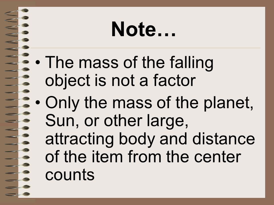 Note… The mass of the falling object is not a factor Only the mass of the planet, Sun, or other large, attracting body and distance of the item from t