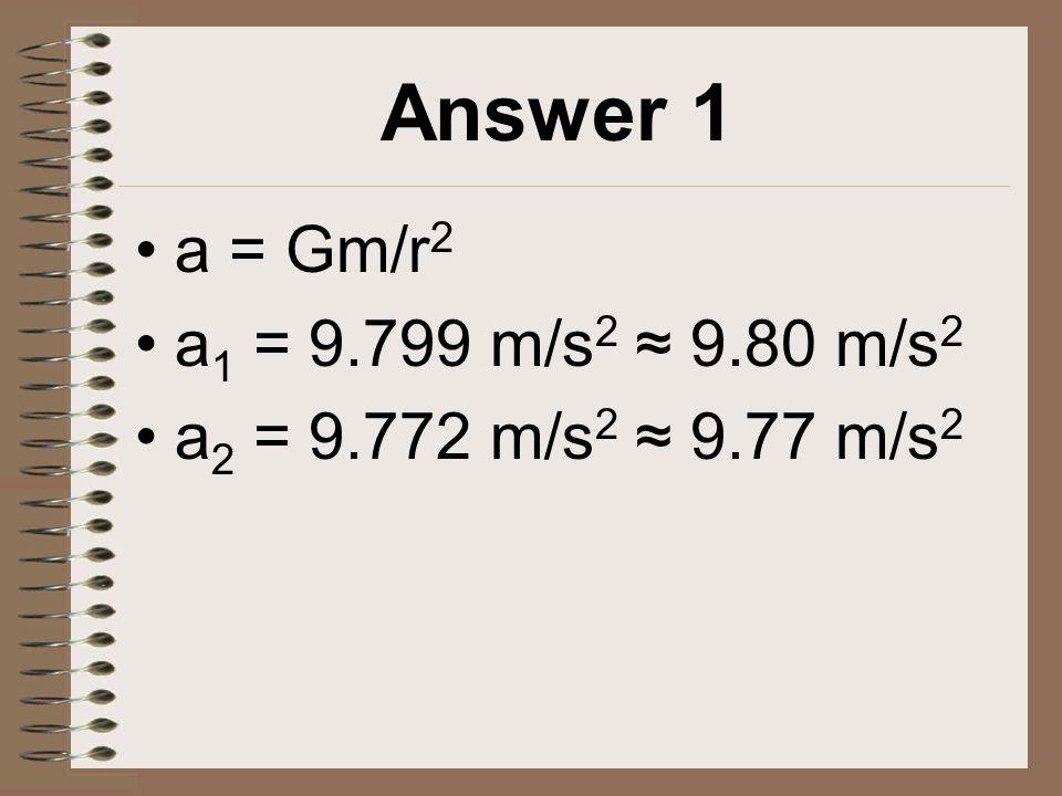 Answer 1 a = Gm/r 2 a 1 = 9.799 m/s 2 ≈ 9.80 m/s 2 a 2 = 9.772 m/s 2 ≈ 9.77 m/s 2