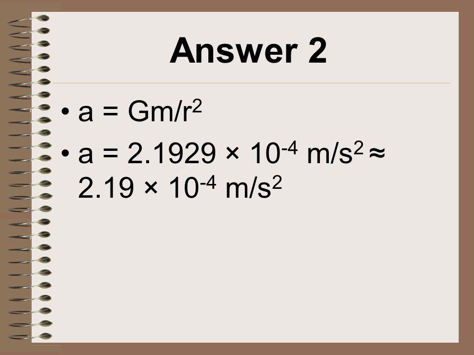 Answer 2 a = Gm/r 2 a = 2.1929 × 10 -4 m/s 2 ≈ 2.19 × 10 -4 m/s 2