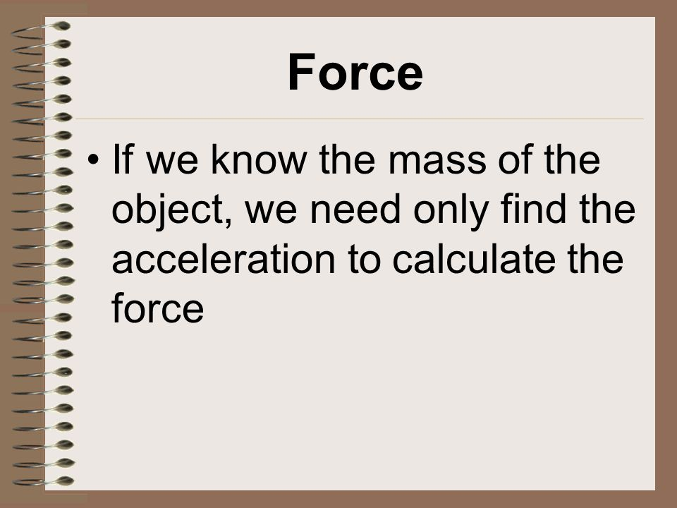 Force If we know the mass of the object, we need only find the acceleration to calculate the force