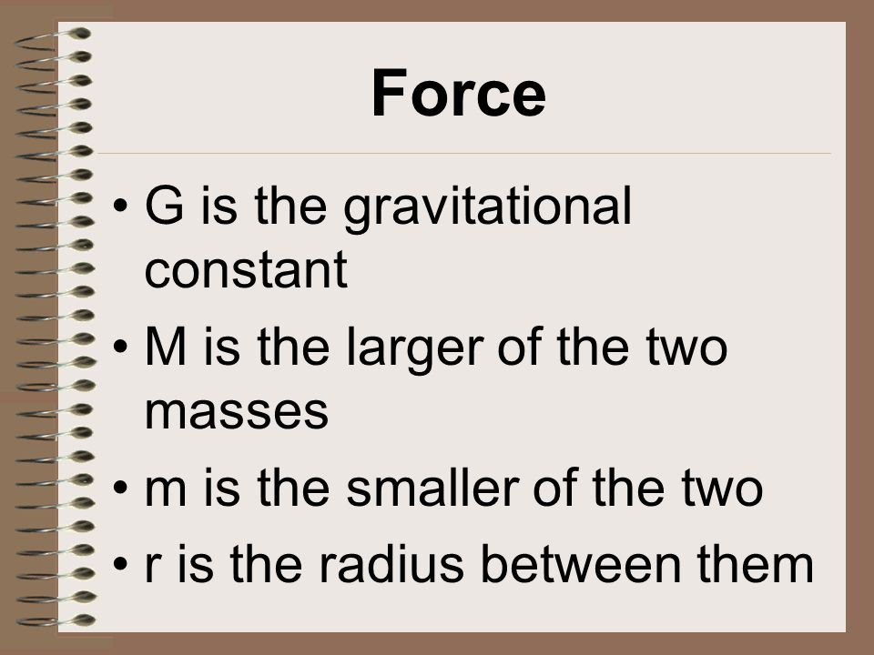 G is the gravitational constant M is the larger of the two masses m is the smaller of the two r is the radius between them
