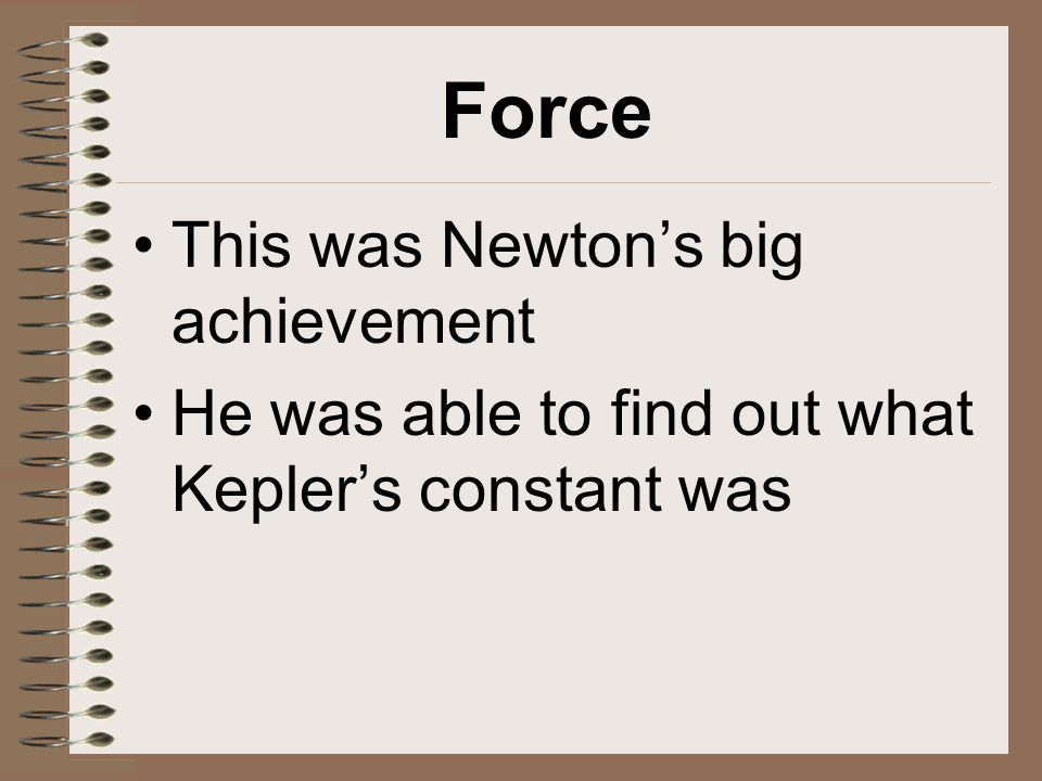Force This was Newton's big achievement He was able to find out what Kepler's constant was