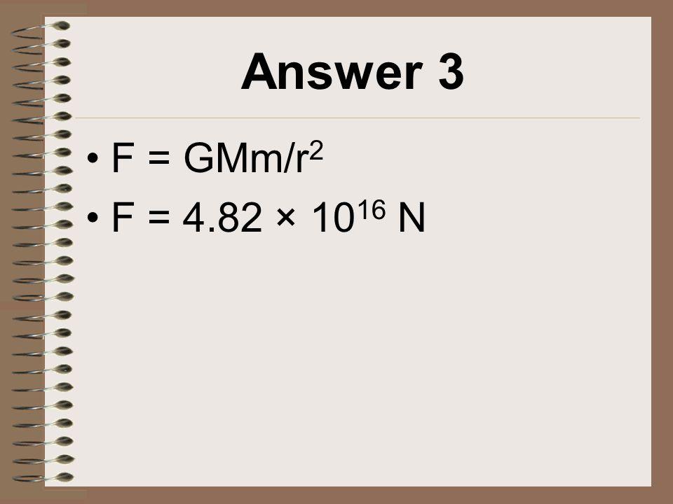 Answer 3 F = GMm/r 2 F = 4.82 × 10 16 N