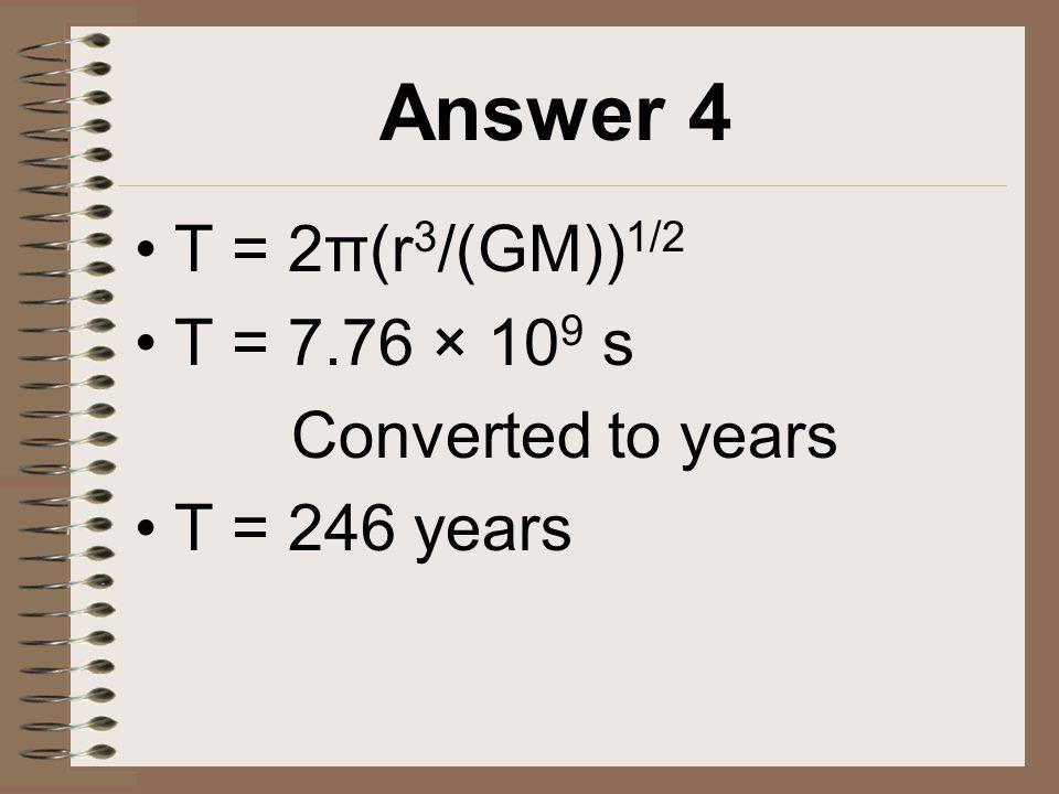 Answer 4 T = 2π(r 3 /(GM)) 1/2 T = 7.76 × 10 9 s Converted to years T = 246 years