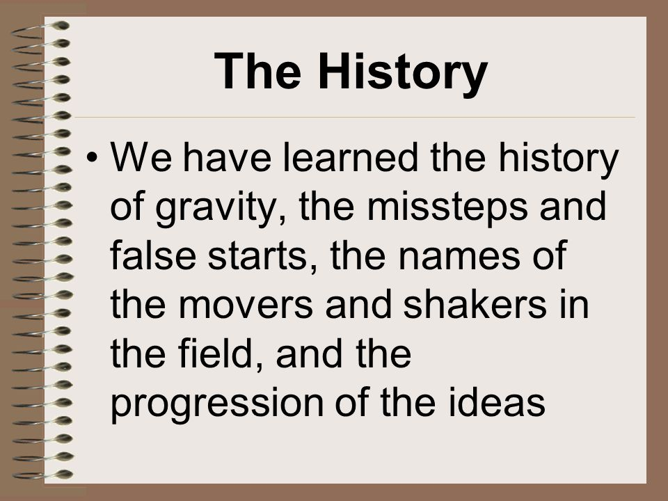 The History We have learned the history of gravity, the missteps and false starts, the names of the movers and shakers in the field, and the progressi