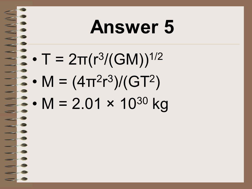 Answer 5 T = 2π(r 3 /(GM)) 1/2 M = (4π 2 r 3 )/(GT 2 ) M = 2.01 × 10 30 kg