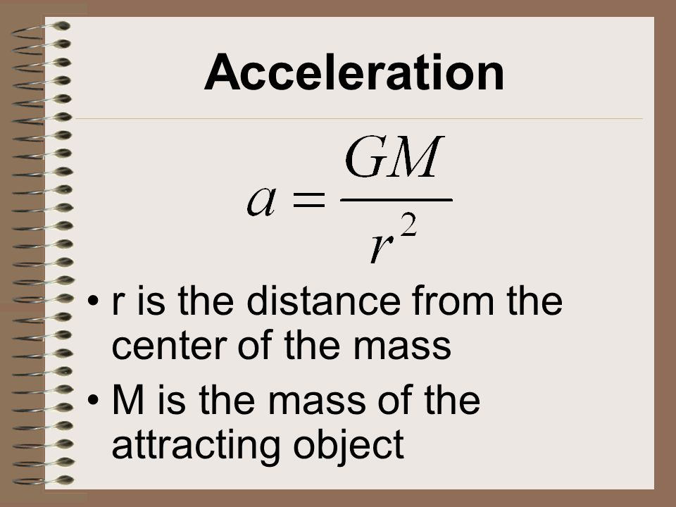 Acceleration r is the distance from the center of the mass M is the mass of the attracting object