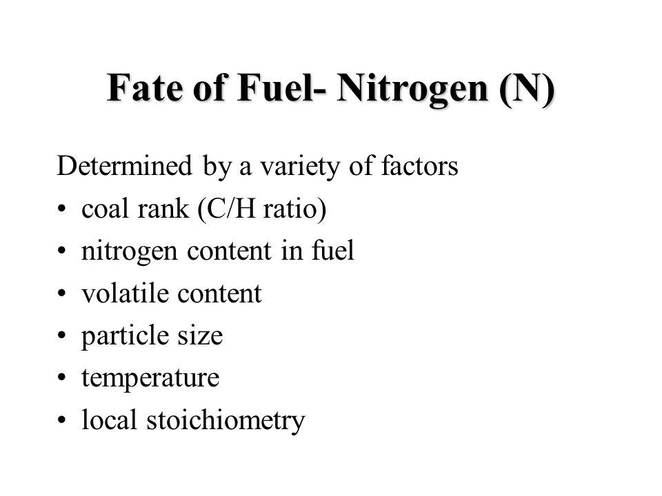 Fate of Fuel- Nitrogen (N) Determined by a variety of factors coal rank (C/H ratio) nitrogen content in fuel volatile content particle size temperature local stoichiometry