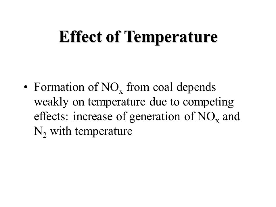 Effect of Temperature Formation of NO x from coal depends weakly on temperature due to competing effects: increase of generation of NO x and N 2 with temperature