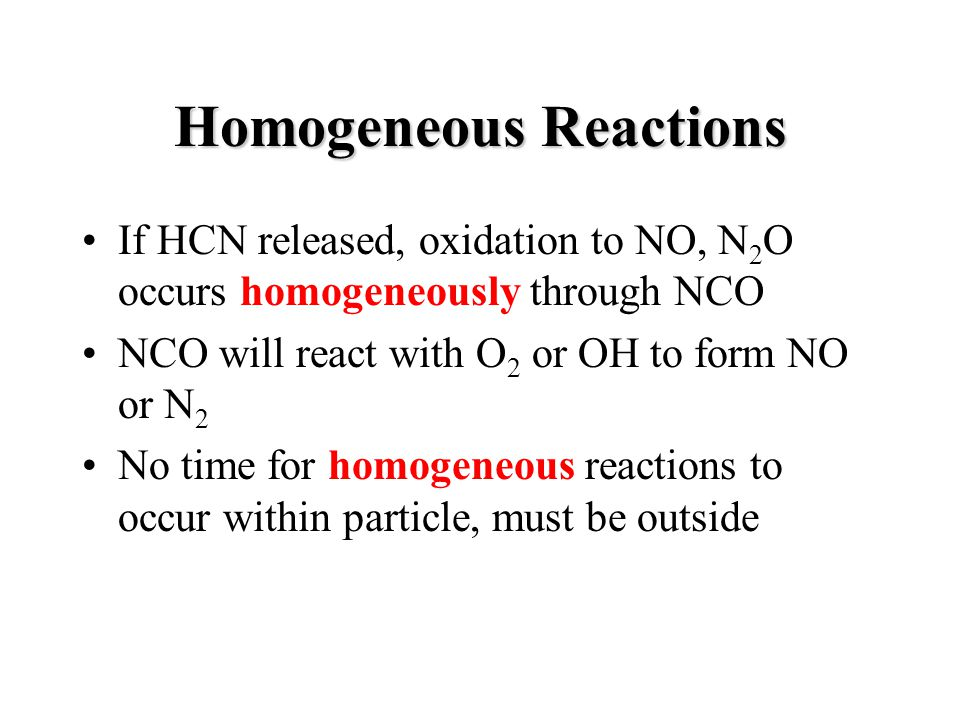 Homogeneous Reactions If HCN released, oxidation to NO, N 2 O occurs homogeneously through NCO NCO will react with O 2 or OH to form NO or N 2 No time for homogeneous reactions to occur within particle, must be outside