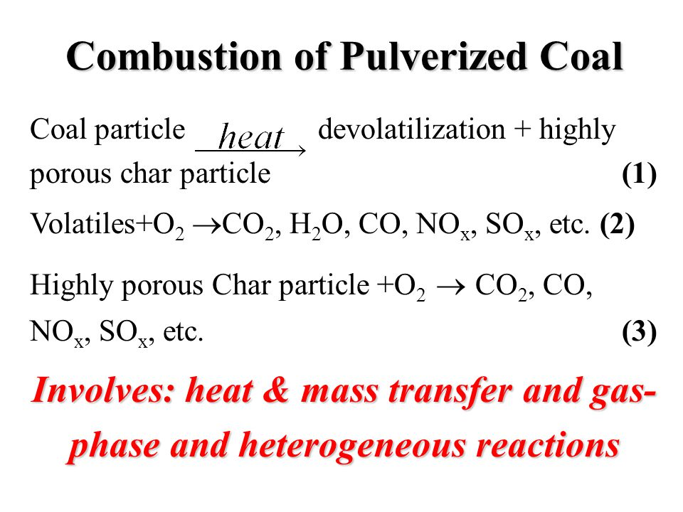 Combustion of Pulverized Coal Coal particle devolatilization + highly porous char particle (1) Volatiles+O 2  CO 2, H 2 O, CO, NO x, SO x, etc.