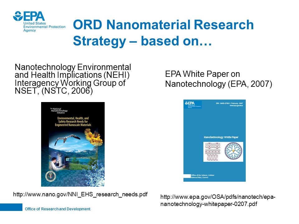 Office of Research and Development ORD Nanomaterial Research Strategy – based on… Nanotechnology Environmental and Health Implications (NEHI) Interagency Working Group of NSET, (NSTC, 2006) http://www.nano.gov/NNI_EHS_research_needs.pdf Nanotechnology White Paper Office of the Science Advisor Science Policy Council http://www.epa.gov/OSA/pdfs/nanotech/epa- nanotechnology-whitepaper-0207.pdf EPA White Paper on Nanotechnology (EPA, 2007) EPA 100/B-07/001 | February 2007 www.epa.gov/osa Nanotechnology White Paper Office of the Science Advisor Science Policy Council