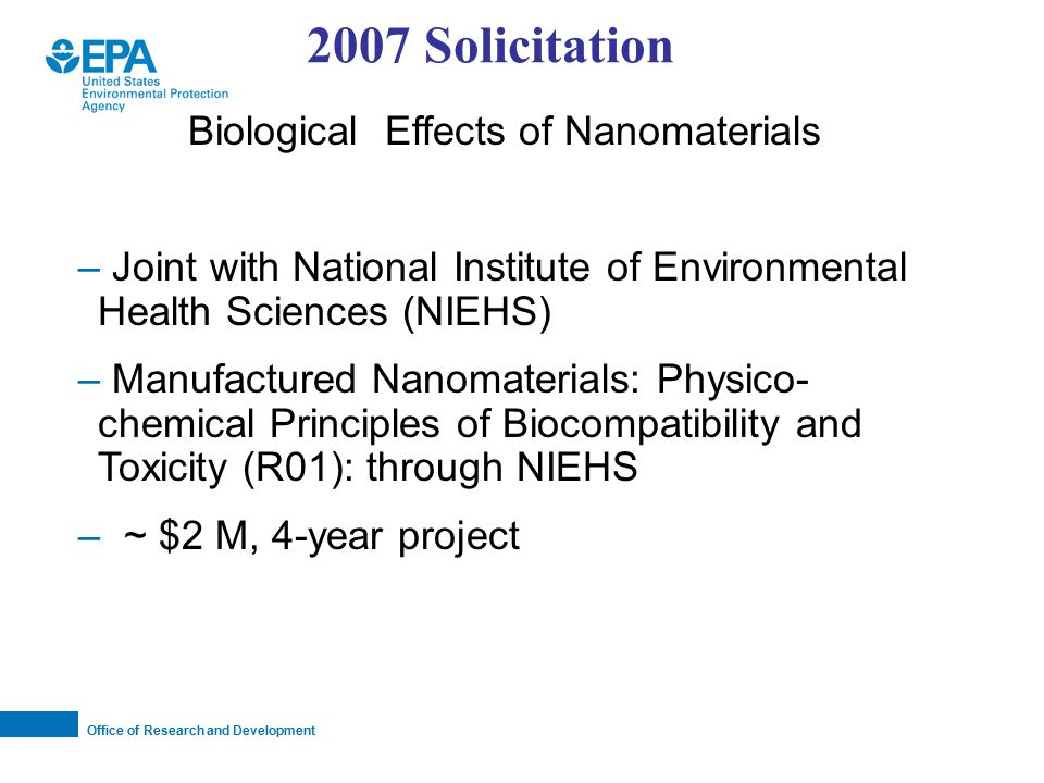 Office of Research and Development Biological Effects of Nanomaterials – Joint with National Institute of Environmental Health Sciences (NIEHS) – Manufactured Nanomaterials: Physico- chemical Principles of Biocompatibility and Toxicity (R01): through NIEHS – ~ $2 M, 4-year project 2007 Solicitation