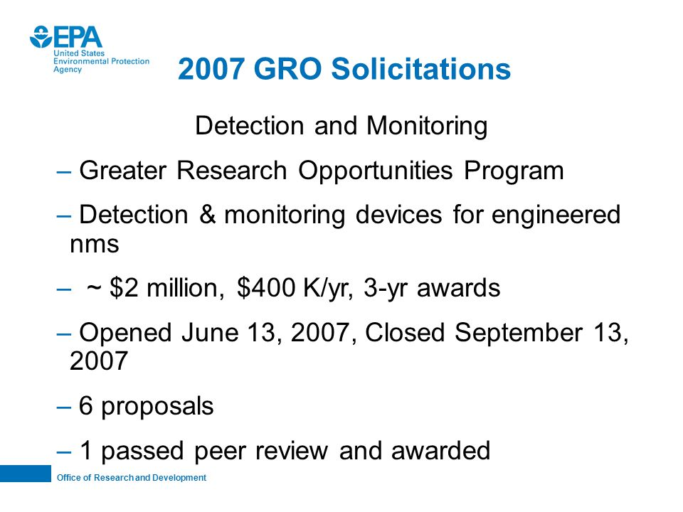 Office of Research and Development 2007 GRO Solicitations Detection and Monitoring – Greater Research Opportunities Program – Detection & monitoring devices for engineered nms – ~ $2 million, $400 K/yr, 3-yr awards – Opened June 13, 2007, Closed September 13, 2007 – 6 proposals – 1 passed peer review and awarded