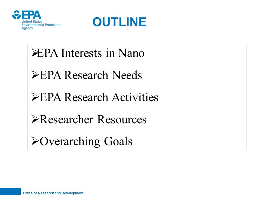 Office of Research and Development OUTLINE  EPA Interests in Nano  EPA Research Needs  EPA Research Activities  Researcher Resources  Overarching Goals