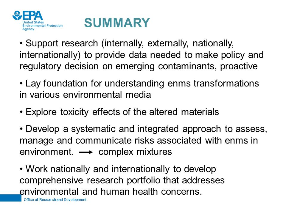 Office of Research and Development SUMMARY Support research (internally, externally, nationally, internationally) to provide data needed to make policy and regulatory decision on emerging contaminants, proactive Lay foundation for understanding enms transformations in various environmental media Explore toxicity effects of the altered materials Develop a systematic and integrated approach to assess, manage and communicate risks associated with enms in environment.