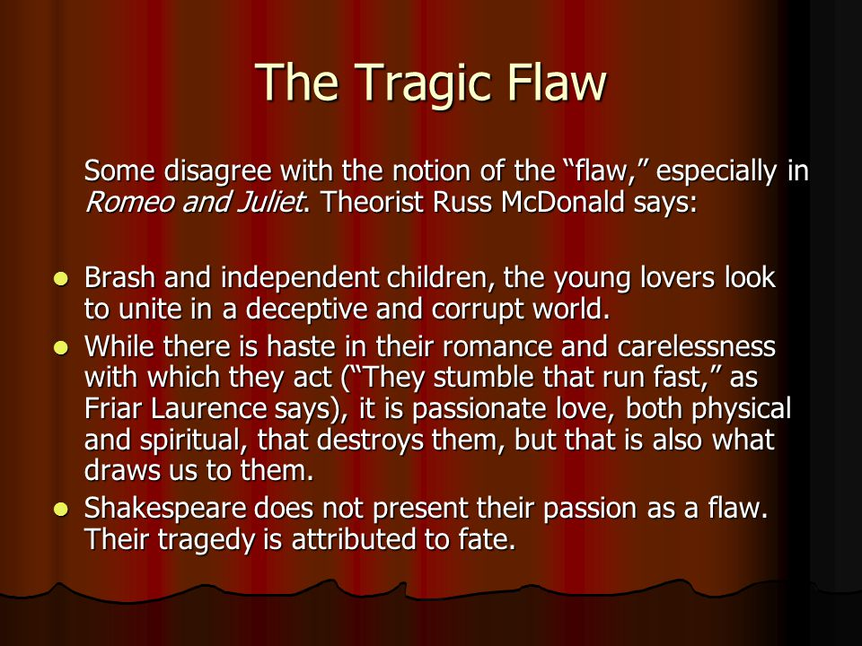 The Tragic Flaw Some disagree with the notion of the flaw, especially in Romeo and Juliet.