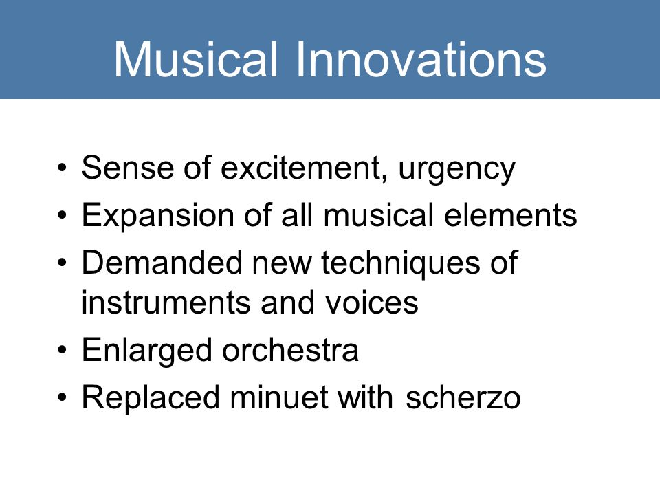 Musical Innovations Sense of excitement, urgency Expansion of all musical elements Demanded new techniques of instruments and voices Enlarged orchestra Replaced minuet with scherzo