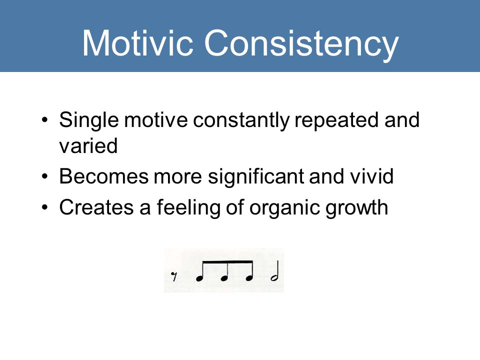 Motivic Consistency Single motive constantly repeated and varied Becomes more significant and vivid Creates a feeling of organic growth