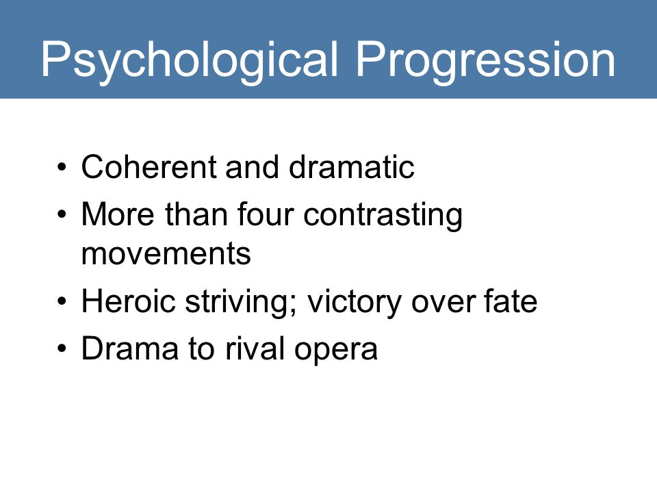 Psychological Progression Coherent and dramatic More than four contrasting movements Heroic striving; victory over fate Drama to rival opera