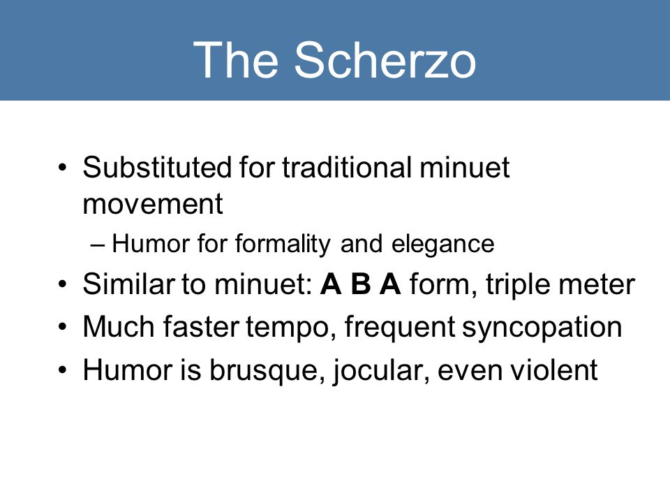 The Scherzo Substituted for traditional minuet movement –Humor for formality and elegance Similar to minuet: A B A form, triple meter Much faster tempo, frequent syncopation Humor is brusque, jocular, even violent