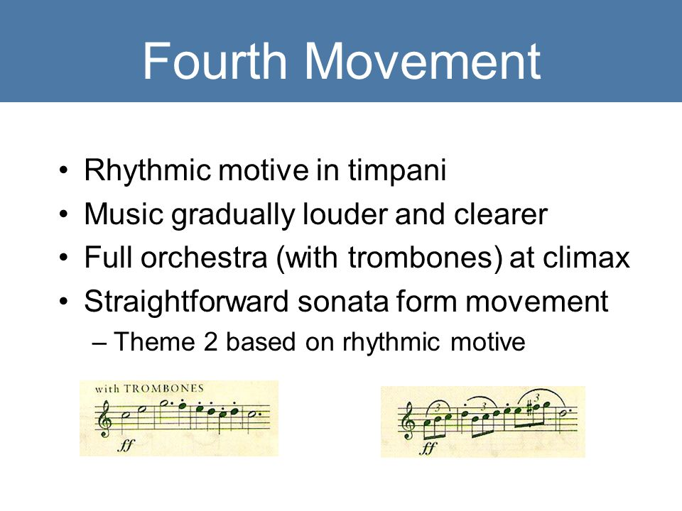Fourth Movement Rhythmic motive in timpani Music gradually louder and clearer Full orchestra (with trombones) at climax Straightforward sonata form movement –Theme 2 based on rhythmic motive