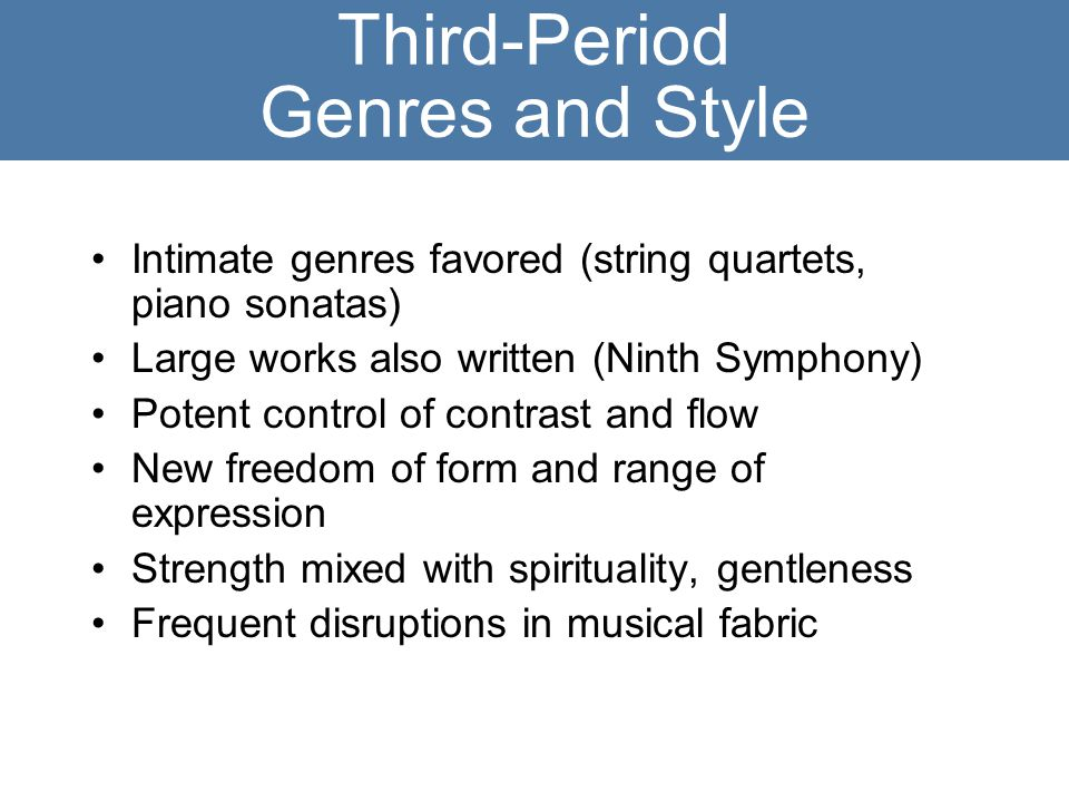 Third-Period Genres and Style Intimate genres favored (string quartets, piano sonatas) Large works also written (Ninth Symphony) Potent control of contrast and flow New freedom of form and range of expression Strength mixed with spirituality, gentleness Frequent disruptions in musical fabric