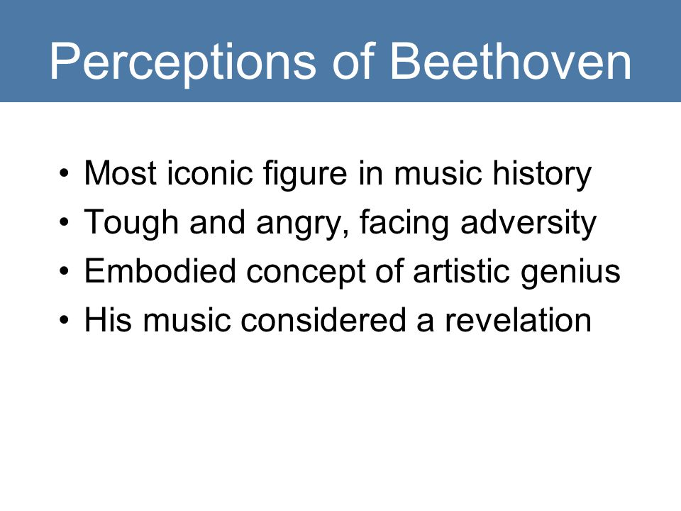 Perceptions of Beethoven Most iconic figure in music history Tough and angry, facing adversity Embodied concept of artistic genius His music considered a revelation