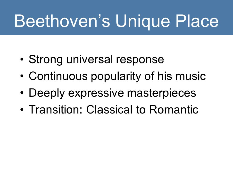 Beethoven's Unique Place Strong universal response Continuous popularity of his music Deeply expressive masterpieces Transition: Classical to Romantic