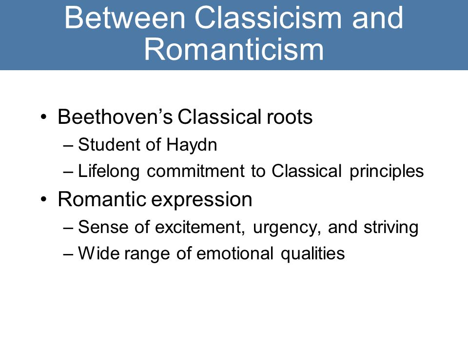 Between Classicism and Romanticism Beethoven's Classical roots –Student of Haydn –Lifelong commitment to Classical principles Romantic expression –Sense of excitement, urgency, and striving –Wide range of emotional qualities