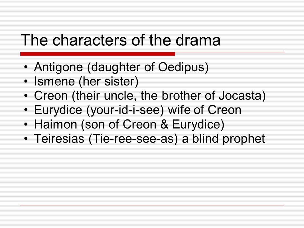 The characters of the drama Antigone (daughter of Oedipus) Ismene (her sister) Creon (their uncle, the brother of Jocasta) Eurydice (your-id-i-see) wife of Creon Haimon (son of Creon & Eurydice) Teiresias (Tie-ree-see-as) a blind prophet
