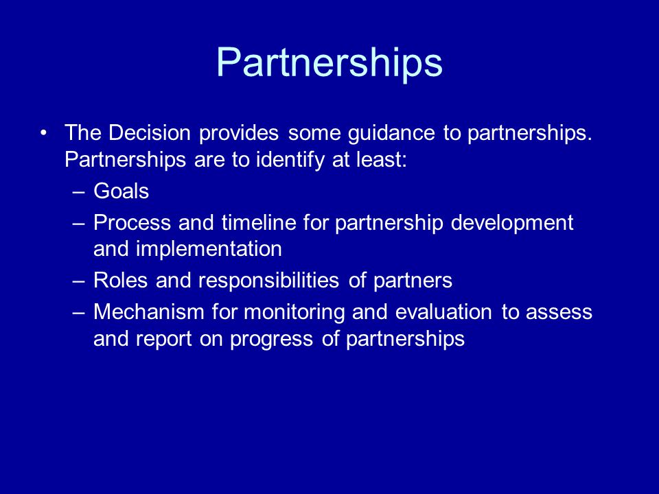Partnerships The Decision provides some guidance to partnerships. Partnerships are to identify at least: –Goals –Process and timeline for partnership
