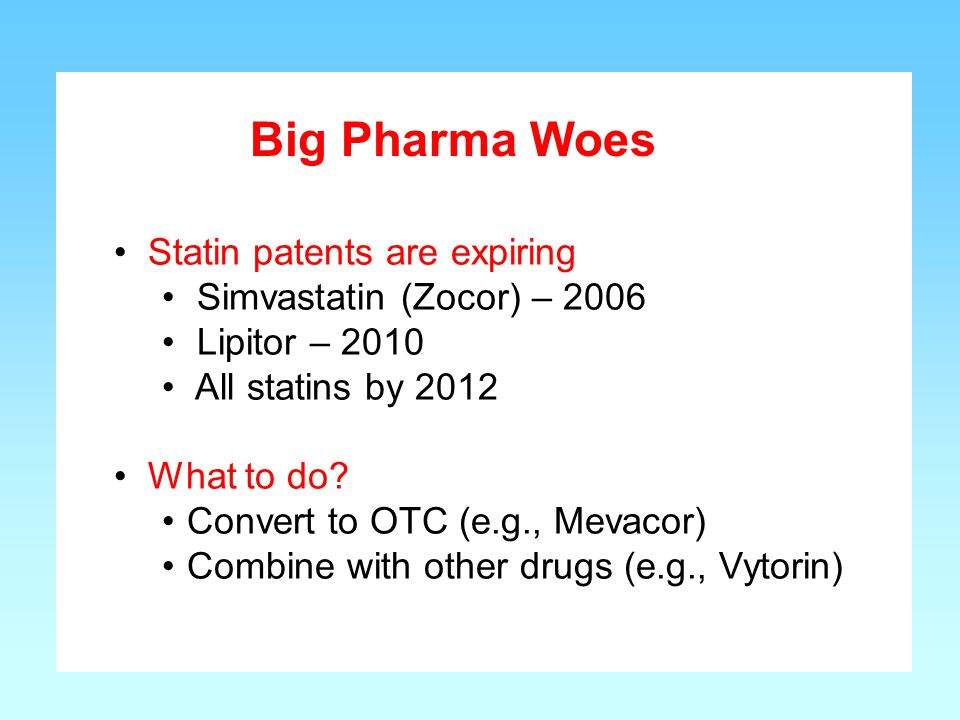 Statin patents are expiring Simvastatin (Zocor) – 2006 Lipitor – 2010 All statins by 2012 What to do? Convert to OTC (e.g., Mevacor) Combine with othe