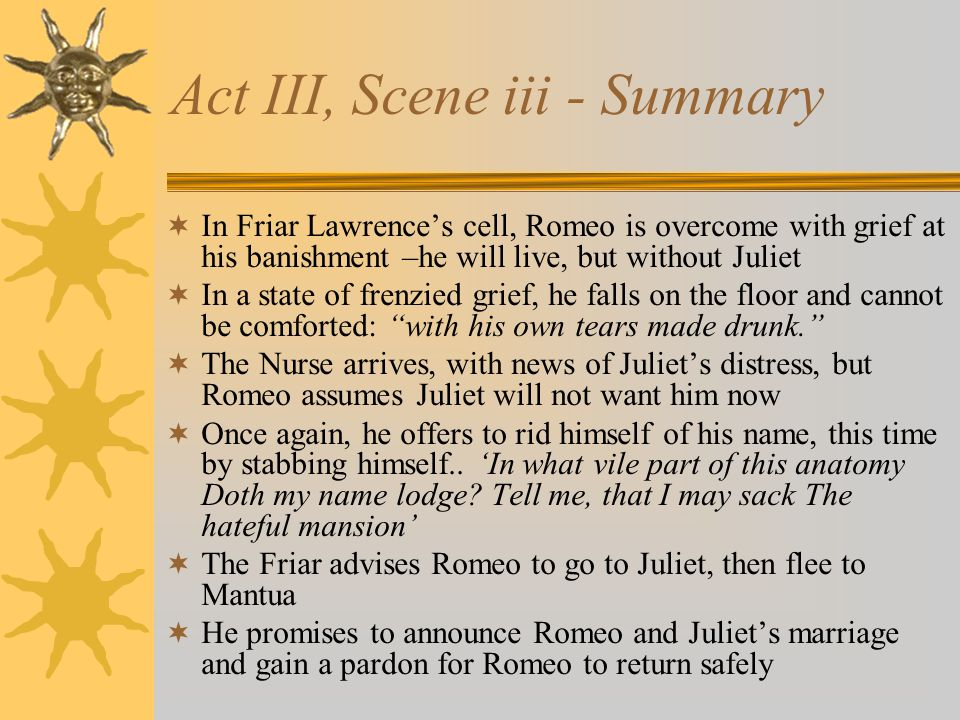 Act III, Scene iii - Summary  In Friar Lawrence's cell, Romeo is overcome with grief at his banishment –he will live, but without Juliet  In a state of frenzied grief, he falls on the floor and cannot be comforted: with his own tears made drunk.  The Nurse arrives, with news of Juliet's distress, but Romeo assumes Juliet will not want him now  Once again, he offers to rid himself of his name, this time by stabbing himself..