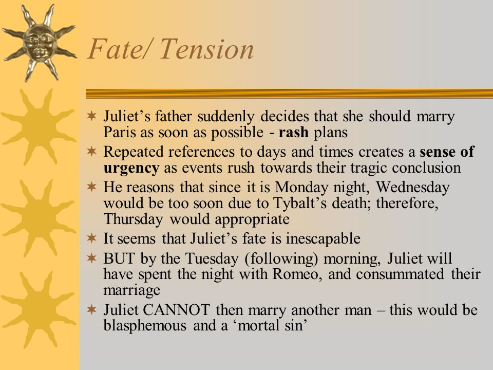 Fate/ Tension  Juliet's father suddenly decides that she should marry Paris as soon as possible - rash plans  Repeated references to days and times creates a sense of urgency as events rush towards their tragic conclusion  He reasons that since it is Monday night, Wednesday would be too soon due to Tybalt's death; therefore, Thursday would appropriate  It seems that Juliet's fate is inescapable  BUT by the Tuesday (following) morning, Juliet will have spent the night with Romeo, and consummated their marriage  Juliet CANNOT then marry another man – this would be blasphemous and a 'mortal sin'