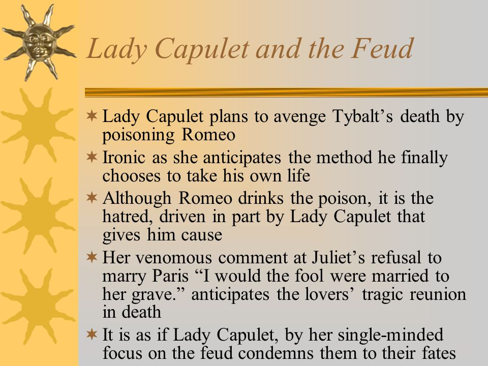 Lady Capulet and the Feud  Lady Capulet plans to avenge Tybalt's death by poisoning Romeo  Ironic as she anticipates the method he finally chooses to take his own life  Although Romeo drinks the poison, it is the hatred, driven in part by Lady Capulet that gives him cause  Her venomous comment at Juliet's refusal to marry Paris I would the fool were married to her grave. anticipates the lovers' tragic reunion in death  It is as if Lady Capulet, by her single-minded focus on the feud condemns them to their fates
