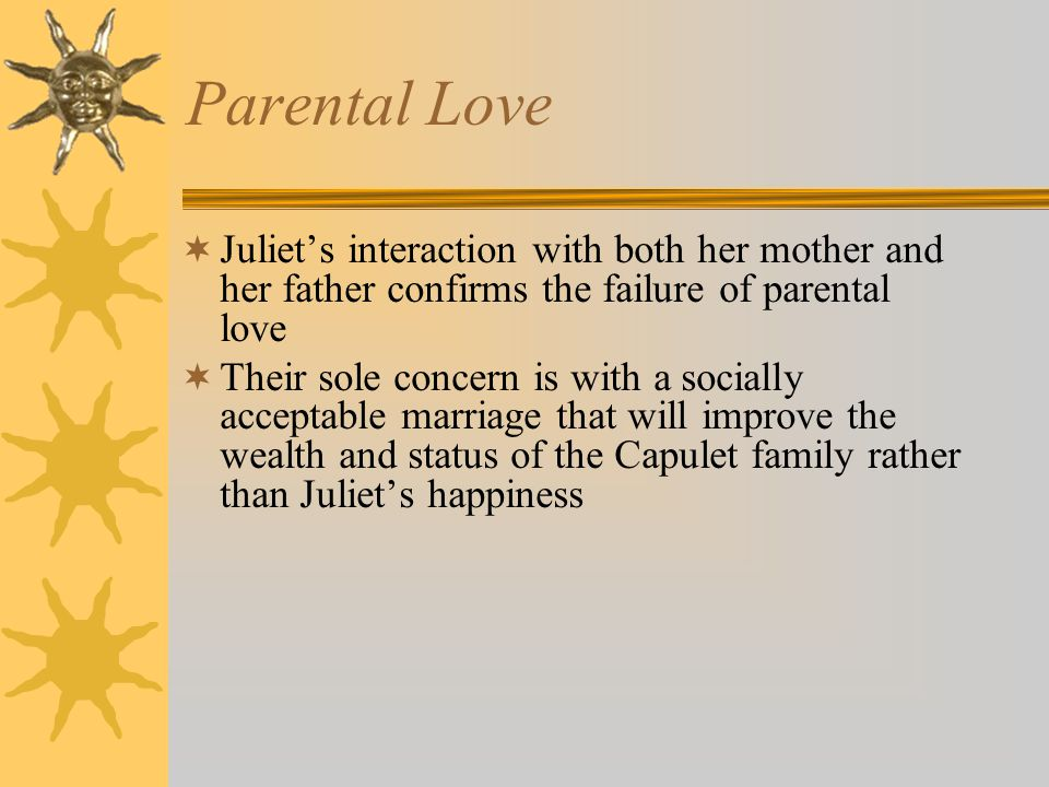 Parental Love  Juliet's interaction with both her mother and her father confirms the failure of parental love  Their sole concern is with a socially acceptable marriage that will improve the wealth and status of the Capulet family rather than Juliet's happiness