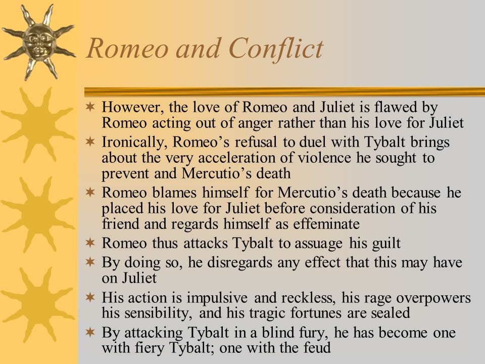 Romeo and Conflict  However, the love of Romeo and Juliet is flawed by Romeo acting out of anger rather than his love for Juliet  Ironically, Romeo's refusal to duel with Tybalt brings about the very acceleration of violence he sought to prevent and Mercutio's death  Romeo blames himself for Mercutio's death because he placed his love for Juliet before consideration of his friend and regards himself as effeminate  Romeo thus attacks Tybalt to assuage his guilt  By doing so, he disregards any effect that this may have on Juliet  His action is impulsive and reckless, his rage overpowers his sensibility, and his tragic fortunes are sealed  By attacking Tybalt in a blind fury, he has become one with fiery Tybalt; one with the feud