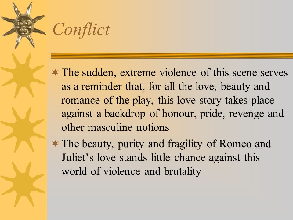 Conflict  The sudden, extreme violence of this scene serves as a reminder that, for all the love, beauty and romance of the play, this love story takes place against a backdrop of honour, pride, revenge and other masculine notions  The beauty, purity and fragility of Romeo and Juliet's love stands little chance against this world of violence and brutality