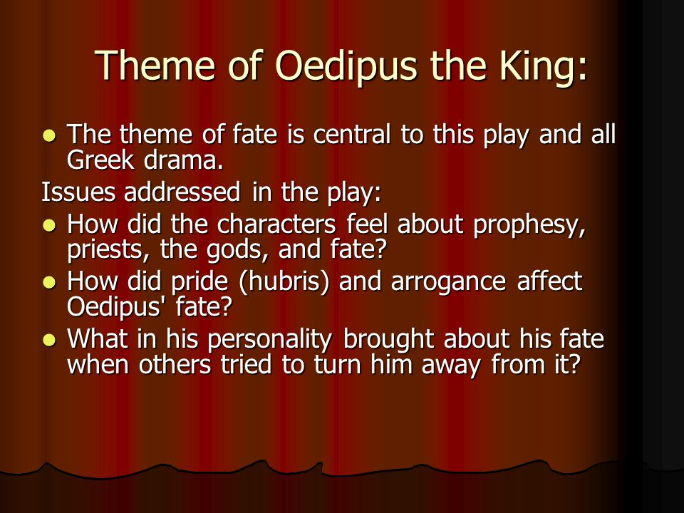 Theme of Oedipus the King: The theme of fate is central to this play and all Greek drama.