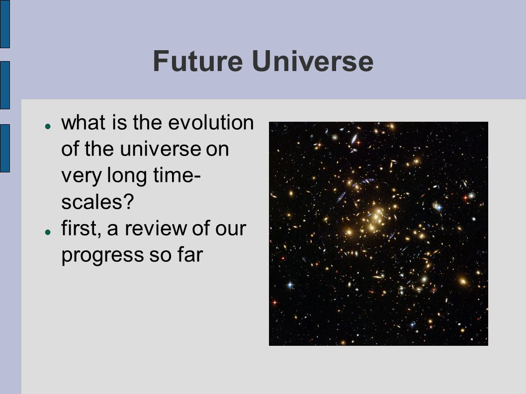 Future Universe what is the evolution of the universe on very long time- scales? first, a review of our progress so far